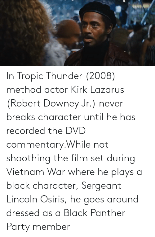 Black Panther: In Tropic Thunder (2008) method actor Kirk Lazarus (Robert Downey Jr.) never breaks character until he has recorded the DVD commentary.While not shoothing the film set during Vietnam War where he plays a black character, Sergeant Lincoln Osiris, he goes around dressed as a Black Panther Party member