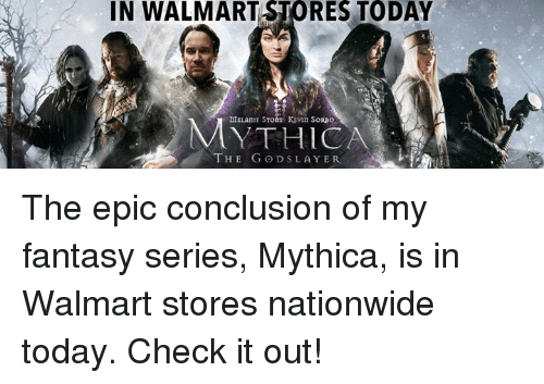 God, Memes, and Nationwide: IN WALMART RES TODAY  DIELAnIE  E KEVIN SORpo  THE GOD SLAYER The epic conclusion of my fantasy series, Mythica, is in Walmart stores nationwide today. Check it out!