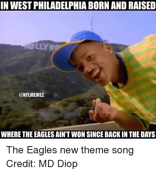 Philadelphia Eagles, Nfl, and Philadelphia: IN WEST PHILADELPHIA BORN AND RAISED  @NFLMEMEZ  WHERE THE EAGLESAIN'T WON SINCE BACK IN THE DAYS The Eagles new theme song Credit: MD Diop