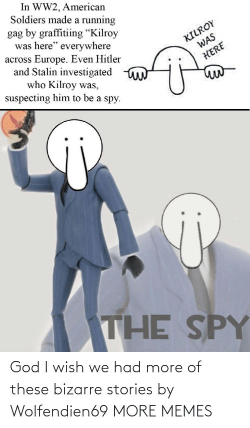 "spy: In WW2, American  Soldiers made a running  gag by graffitiing ""Kilroy  was here"" everywhere  across Europe. Even Hitler  and Stalin investigated  who Kilroy was,  suspecting him to be a spy.  KILROY  WAS  HERE  THE SPY God I wish we had more of these bizarre stories by Wolfendien69 MORE MEMES"