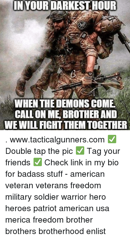 Friends, Memes, and American: IN YOURDARKEST HOUR  WHEN THE DEMONS COME  CALL ON ME BROTHER AND  WE WILL FIGHT THEM TOGETHER . www.tacticalgunners.com ✅ Double tap the pic ✅ Tag your friends ✅ Check link in my bio for badass stuff - american veteran veterans freedom military soldier warrior hero heroes patriot american usa merica freedom brother brothers brotherhood enlist