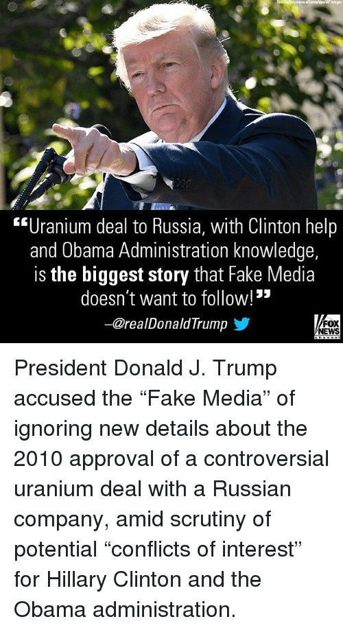 "Fake, Hillary Clinton, and Memes: Inages  ""Uranium deal to Russia, with Clinton help  and Obama Administration knowledge,  is the biggest story that Fake Media  doesn't want to follow! ""  ー@realDonaldTrump步  FOX  NEWS President Donald J. Trump accused the ""Fake Media"" of ignoring new details about the 2010 approval of a controversial uranium deal with a Russian company, amid scrutiny of potential ""conflicts of interest"" for Hillary Clinton and the Obama administration."