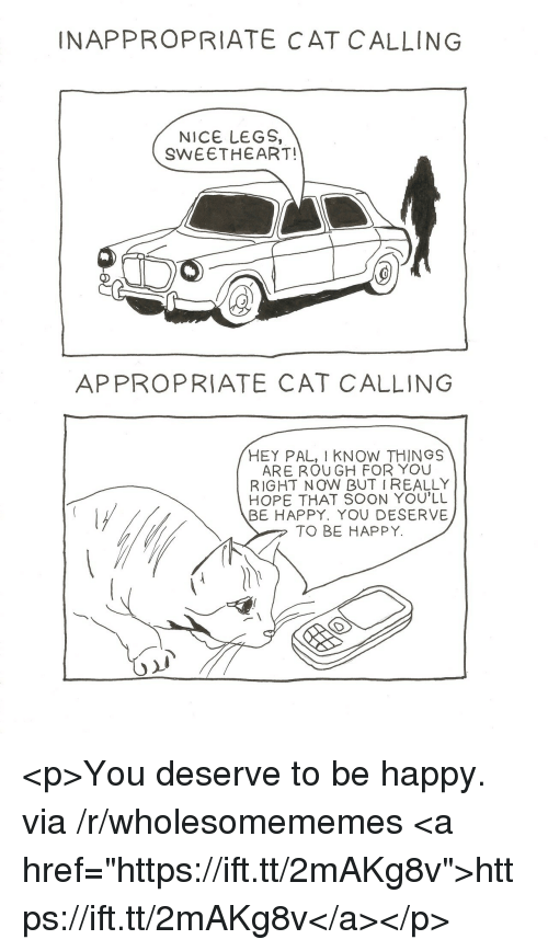"""Soon..., Happy, and Rough: INAPPROPRIATE CAT C ALLING  NICE LEGS,  SWEETHEART!  APPROPRIATE CAT CALLING  HEY PAL, I KNOW THING9S  ARE ROUGH FOR YOU  RIGHT NOW BUT I REALLY  HOPE THAT SOON YOU'LL  BE HAPPY. YOU DESERVE  TO BE HAPPY. <p>You deserve to be happy. via /r/wholesomememes <a href=""""https://ift.tt/2mAKg8v"""">https://ift.tt/2mAKg8v</a></p>"""