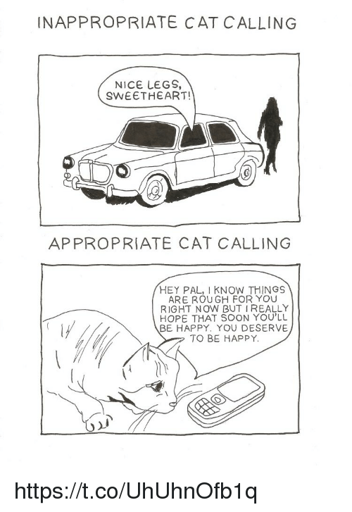 Sweethearted: INAPPROPRIATE CAT CALLING  NICE LEGS,  SWEETHEART!  APPROPRIATE CAT CALLING  HEY PAL, I KNOW THINGS  ARE ROU GH FOR YOU  RIGHT NOW BUT IREALLY  HOPE THAT SOON YOU'LL  BE HAPPY. YOU DESERVE  TO BE HAPPY. https://t.co/UhUhnOfb1q