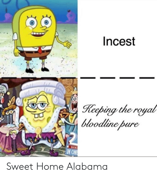 Alabama, Bloodline, and Home: Incest  Keeping the royal  bloodline pure  CO  IN ONE Sweet Home Alabama