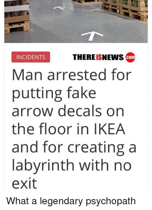 Fake, Funny, and Ikea: INCIDENTS  THEREISNEWS  com  Man arrested for  putting fake  arrow decals on  the floor in IKEA  and for creating a  labyrinth with no  exit What a legendary psychopath