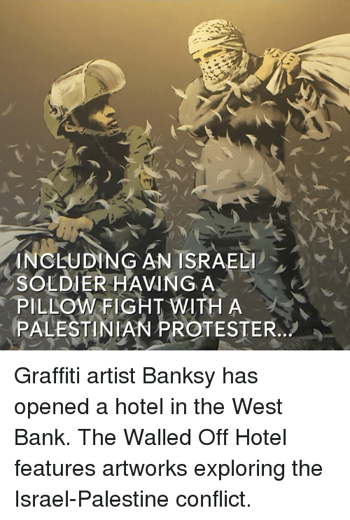 Graffiti, Memes, and Hotel: INCLUDING AN ISRAELI  SOLDIER HAVING A  PILLOW FIGHT WITH A  PALESTINIAN PROTESTER Graffiti artist Banksy has opened a hotel in the West Bank.  The Walled Off Hotel features artworks exploring the Israel-Palestine conflict.
