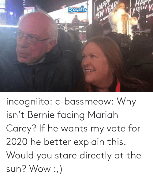 Isnt: incogniito:  c-bassmeow: Why isn't Bernie facing Mariah Carey? If he wants my vote for 2020 he better explain this.    Would you stare directly at the sun?    Wow :,)