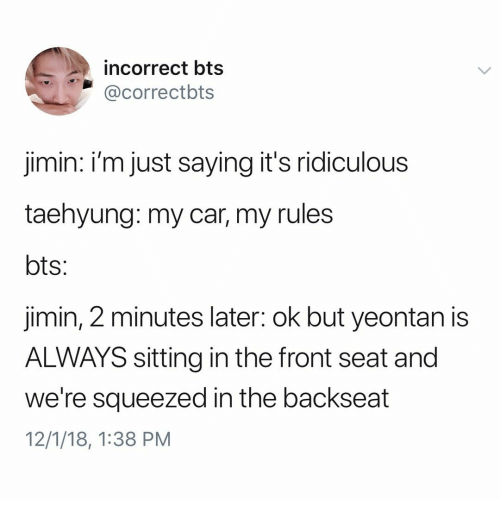 Bts, Car, and Seat: incorrect bts  @correctbts  jimin: i'm just saying it's ridiculous  taehyung: my car, my rules  jimin, 2 minutes later: ok but yeontan is  ALWAYS sitting in the front seat and  we're squeezed in the backseat  12/1/18, 1:38 PM