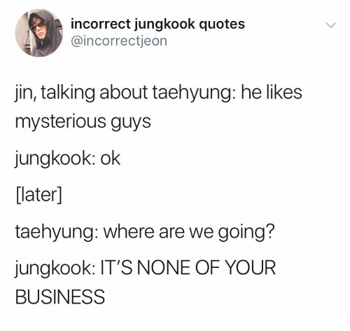 Business, Quotes, and Jin: incorrect jungkook quotes  @incorrectjeon  jin, talking about taehyung: he likes  mysterious guys  jungkook: ok  [later]  taehyung: where are we going?  jungkook: IT'S NONE OF YOUR  BUSINESS