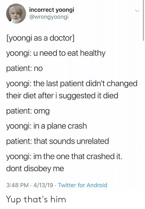 That Sounds: incorrect yoongi  @wrongyoongi  [yoongi as a doctor]  yoongi: u need to eat healthy  patient: no  yoongi: the last patient didn't changed  their diet after i suggested it died  patient: omg  yoongi: in a plane crash  patient: that sounds unrelated  yoongi: im the one that crashed it.  dont disobey me  3:48 PM 4/13/19 Twitter for Android Yup that's him