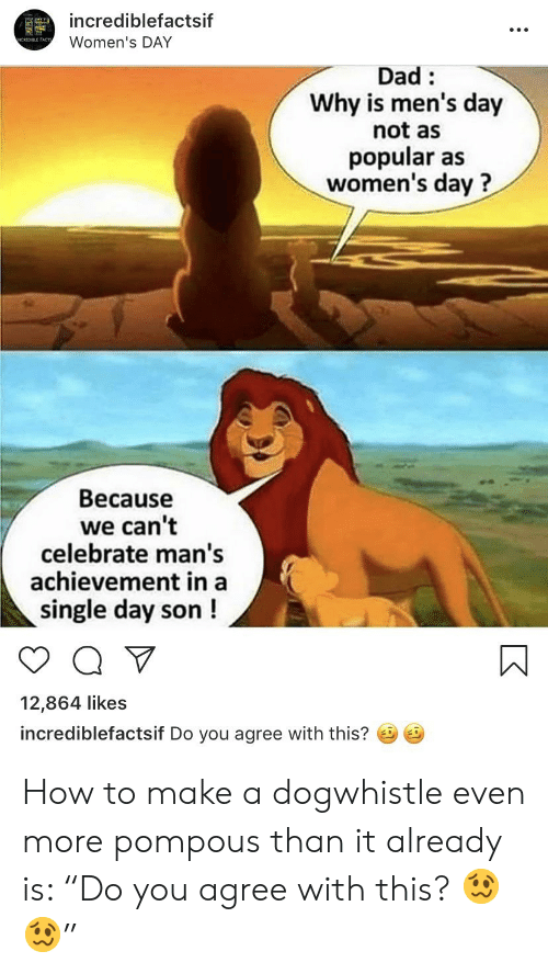 """Dad, How To, and Single: incrediblefactsif  Women's DAY  NCREDIBLE FACT  Dad  Why is men's day  not as  popular as  women's day?  Because  we can't  celebrate man's  achievement in a  single day son!  12,864 likes  incrediblefactsif Do you agree with this? How to make a dogwhistle even more pompous than it already is: """"Do you agree with this? 🥴🥴"""""""