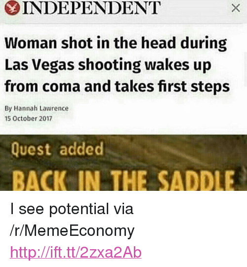 "Head, Las Vegas, and Http: INDEPENDENT  Woman shot in the head during  Las Vegas shooting wakes up  from coma and takes first steps  By Hannah Lawrence  5 October 2017  Quest added  BACK IN THE SADDLE <p>I see potential via /r/MemeEconomy <a href=""http://ift.tt/2zxa2Ab"">http://ift.tt/2zxa2Ab</a></p>"