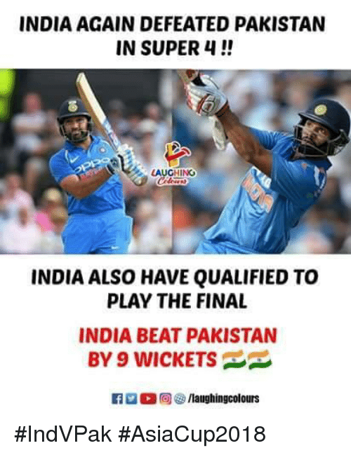 India, Pakistan, and Indianpeoplefacebook: INDIA AGAIN DEFEATED PAKISTAN  IN SUPER 4!  8  LAUGHING  INDIA ALSO HAVE QUALIFIED TO  PLAY THE FINAL  INDIA BEAT PAKISTAN  BY 9 WICKETS #IndVPak #AsiaCup2018