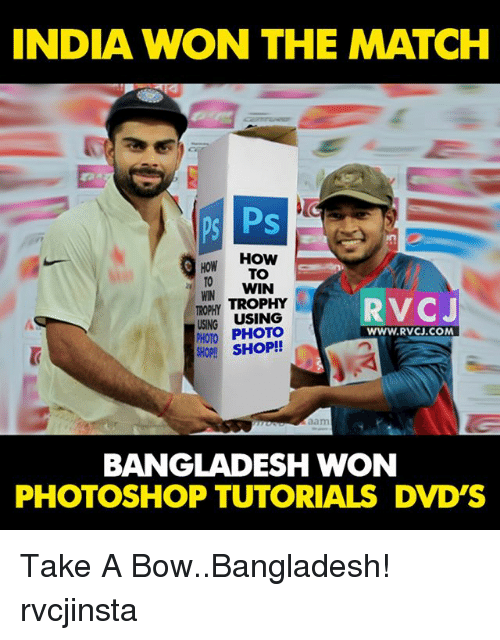 Memes, Photoshop, and How To: INDIA WON THE MATCH  ps Ps  HOW  How TO  TO WIN  RVC  TROPHY  TROPHY  USING USING  PHOTO PHOTO  WWW.RVCU.COM  SHOP!  BANGLADESH WON  PHOTOSHOP TUTORIALS DVD'S Take A Bow..Bangladesh! rvcjinsta