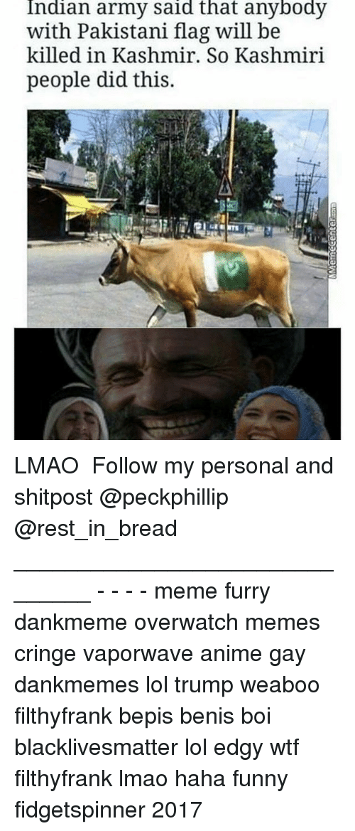 Anime, Black Lives Matter, and Funny: Indian army said that anybody  with Pakistani flag will be  killed in Kashmir. So Kashmiri  people did this. LMAO ★ Follow my personal and shitpost @peckphillip @rest_in_bread _______________________________ - - - - meme furry dankmeme overwatch memes cringe vaporwave anime gay dankmemes lol trump weaboo filthyfrank bepis benis boi blacklivesmatter lol edgy wtf filthyfrank lmao haha funny fidgetspinner 2017