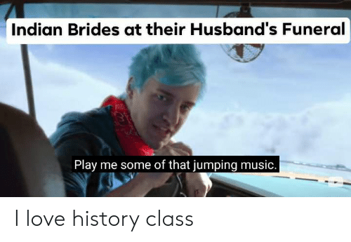 Love, Music, and History: Indian Brides at their Husband's Funeral  Play me some of that jumping music. I love history class