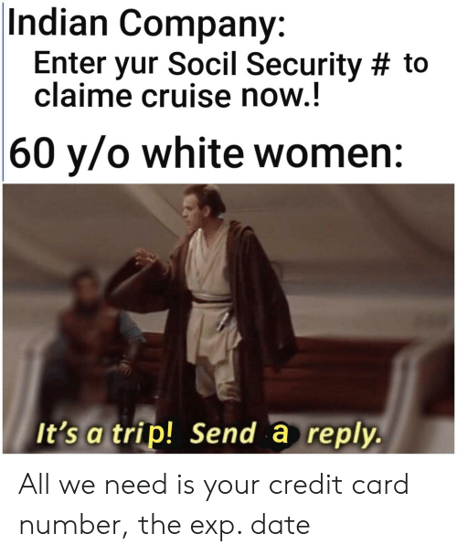 Cruise, Date, and White: Indian Company:  Enter yur Socil Security # to  claime cruise now.!  |60 y/o white women:  It's a trip! Send a reply. All we need is your credit card number, the exp. date