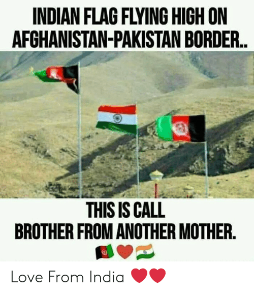 Borders: INDIAN FLAG FLYING HIGH ON  AFCHANISTAN-PAKISTAN BORDER.  THIS IS CALL  BROTHER FROM ANOTHER MOTHER. Love From India ❤️❤️