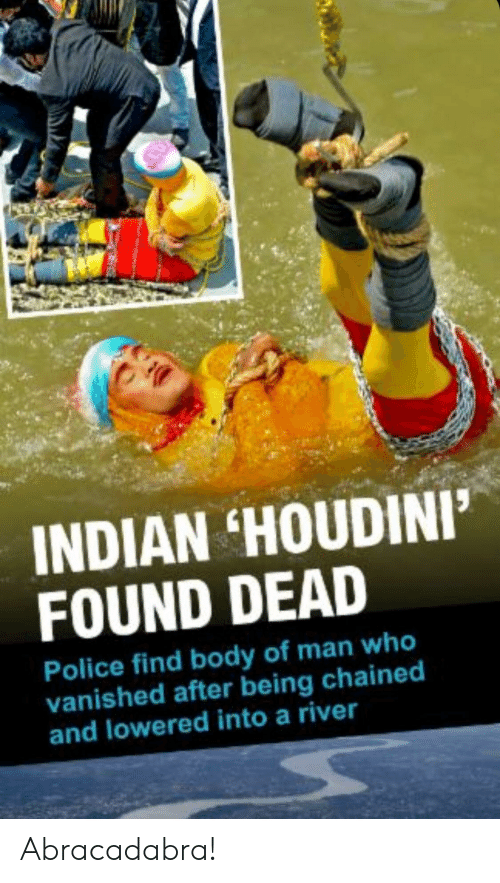 Police, Indian, and Houdini: INDIAN HOUDINI'  FOUND DEAD  Police find body of man who  vanished after being chained  and lowered into a river Abracadabra!