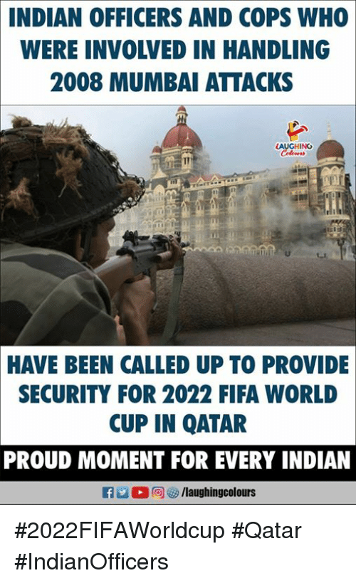 Fifa, World Cup, and Fifa World Cup: INDIAN OFFICERS AND COPS WH0  WERE INVOLVED IN HANDLING  2008 MUMBAI ATTACKS  LAUGHING  HAVE BEEN CALLED UP TO PROVIDE  SECURITY FOR 2022 FIFA WORLD  CUP IN QATAR  PROUD MOMENT FOR EVERY INDIAN  /laughingcolours #2022FIFAWorldcup #Qatar #IndianOfficers