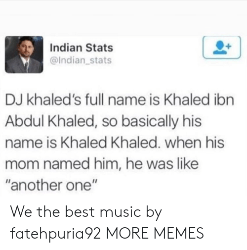 """Another One, Dank, and Memes: Indian Stats  @Indian stats  DJ khaled's full name is Khaled ibn  Abdul Khaled, so basically his  name is Khaled Khaled. when his  mom named him, he was like  """"another one"""" We the best music by fatehpuria92 MORE MEMES"""