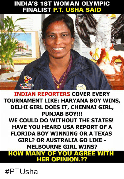 The States: INDIA'S 1ST WOMAN OLYMPIC  FINALIST P.T. USHA SAID  INDIAN REPORTERS COVER EVERY  TOURNAMENT LIKE: HARYANA BOY WINS,  DELHI GIRL DOES IT, CHENNAI GIRL,  PUNJAB BOY!!!  WE COULD DO WITHOUT THE STATES!  HAVE YOU HEARD USA REPORT OF A  FLORIDA BOY WINNING OR A TEXAS  GIRL? OR AUSTRALIA GO LIKE  MELBOURNE GIRL WINS?  HOW MANY OF YOU AGREE WITH  HER OPINION.?? #PTUsha