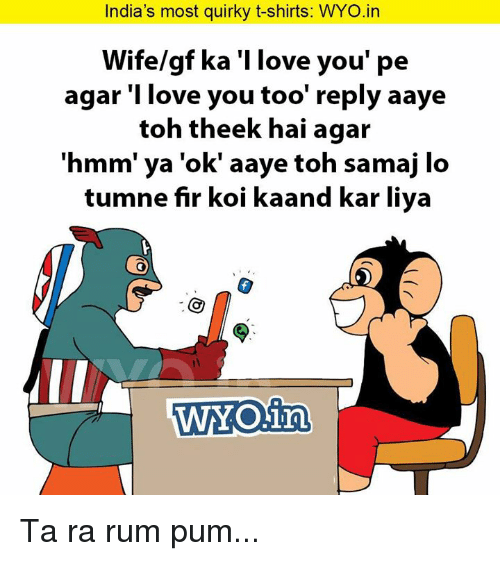 Memes, I Love You, and India: India's most quirky t-shirts: WYO.in  Wife/gf ka 'llove you' pe  agar 'I love you too' reply aaye  toh theek hai agar  'hmm' ya 'ok' aaye toh samaj lo  tumne fir koi kaand kar liya  WYO in Ta ra rum pum...