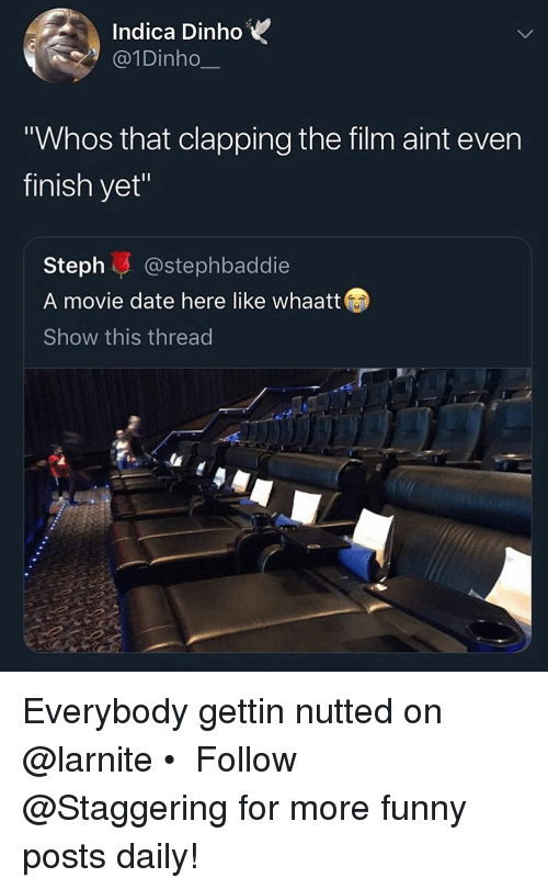 "Funny, Date, and Movie: Indica DinhoV  @1Dinho  Whos that clapping the film aint even  finish yet""  Steph@stephbaddie  A movie date here like whaatt  Show this thread Everybody gettin nutted on @larnite • ➫➫➫ Follow @Staggering for more funny posts daily!"