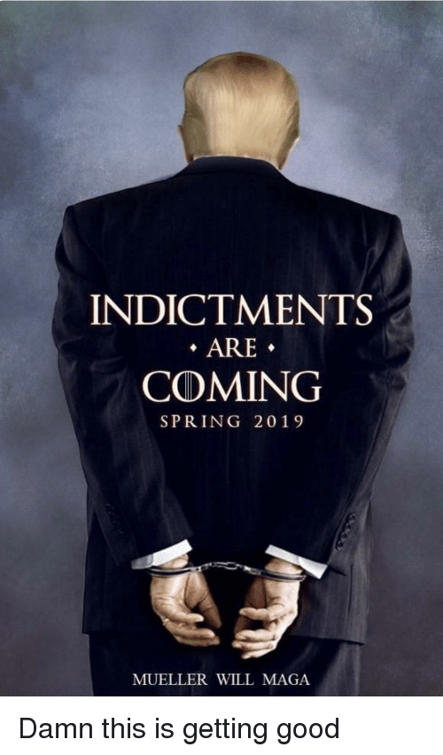 Indictments Are Coming Spring 2019 Mueller Will Maga Good Meme On