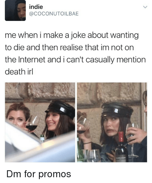Internet, Death, and Irl: indie  @COCONUTOILBAE  me when i make a joke about wanting  to die and then realise that im not on  the Internet and i can't casually mention  death irl Dm for promos