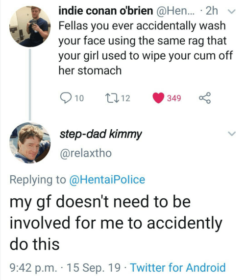 hentai: indie conan o'brien @Hen... 2h  Fellas you ever accidentally wash  face using the same rag  that  your  your girl used to wipe your cum off  her stomach  10  t12  349  step-dad kimmy  @relaxtho  Replying to @Hentai Police  my gf doesn't need to be  involved for me to accidently  do this  9:42 p.m. 15 Sep. 19 Twitter for Android