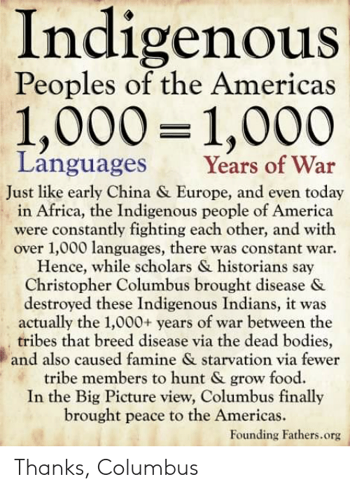 Africa, America, and Bodies : Indigenous  Peoples of the Americas  1,000 1,000  Languages  Years of War  Just like early China & Europe, and even today  in Africa, the Indigenous people of America  were constantly fighting each other, and with  over 1,000 languages, there was constant war.  Hence, while scholars & historians say  Christopher Columbus brought disease &  destroyed these Indigenous Indians, it was  actually the 1,000+ years of war between the  tribes that breed disease via the dead bodies,  and also caused famine & starvation via fewer  tribe members to hunt & grow food  In the Big Picture view, Columbus finally  brought peace to the Americas.  Founding Fathers.org Thanks, Columbus