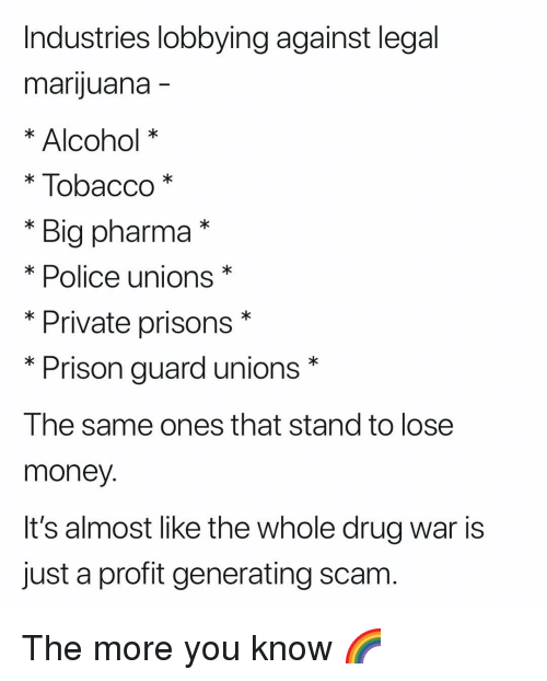 Money, Police, and The More You Know: Industries lobbying against legal  marijuana  * Alcohol *  * Tobacco*  * Big pharma*  * Police unions*  * Private prisons*  *Prison guard unions*  The same ones that stand to lose  money  It's almost like the whole drug war is  just a profit generating scam The more you know 🌈
