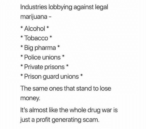 tobacco: Industries lobbying against legal  marijuana -  Alcohol  Tobacco  Big pharma*  Police unions  Private prisons  Prison guard unions  The same ones that stand to lose  money.  It's almost like the whole drug war is  just a profit generating scam.