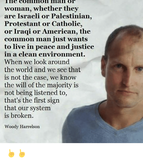 Memes, Woody Harrelson, and American: ine com nion Iman or  woman, whether they  are Israeli or Palestinian,  Protestant or Catholic,  or Iraqi or American, the  common man just wants  to live in peace and justice  in clean environment.  When we look around  the world and we see that  is not the case, we know  the will of the majority is  not being listened to,  that's the first sign  that our system  is broken.  Woody Harrelson ☝☝