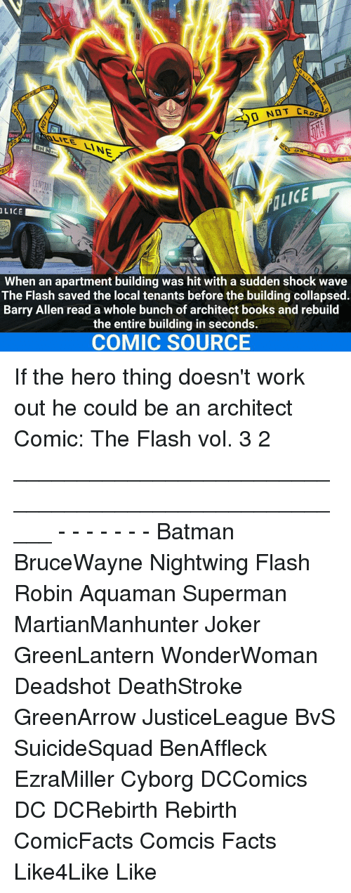 Batman, Books, and Facts: INE  PLAZA  LICE  When an apartment building was hit with a sudden shock wave  The Flash saved the local tenants before the building collapsed.  Barry Allen read a whole bunch of architect books and rebuild  the entire building in seconds.  COMIC SOURCE If the hero thing doesn't work out he could be an architect Comic: The Flash vol. 3 2 _____________________________________________________ - - - - - - - Batman BruceWayne Nightwing Flash Robin Aquaman Superman MartianManhunter Joker GreenLantern WonderWoman Deadshot DeathStroke GreenArrow JusticeLeague BvS SuicideSquad BenAffleck EzraMiller Cyborg DCComics DC DCRebirth Rebirth ComicFacts Comcis Facts Like4Like Like