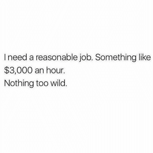 Wild, Job, and Like: Ineed a reasonable job. Something like  $3,000 an hour.  Nothing too wild.