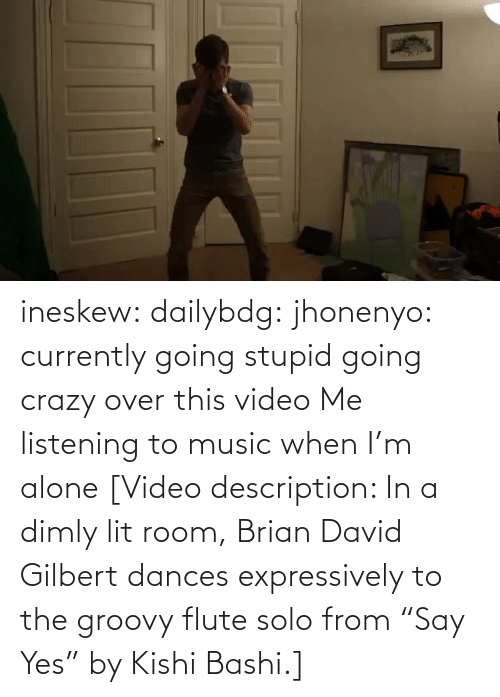 "Music: ineskew:  dailybdg:  jhonenyo:  currently going stupid going crazy over this video  Me listening to music when I'm alone  [Video description: In a dimly lit room, Brian David Gilbert dances expressively to the groovy flute solo from ""Say Yes"" by Kishi Bashi.]"