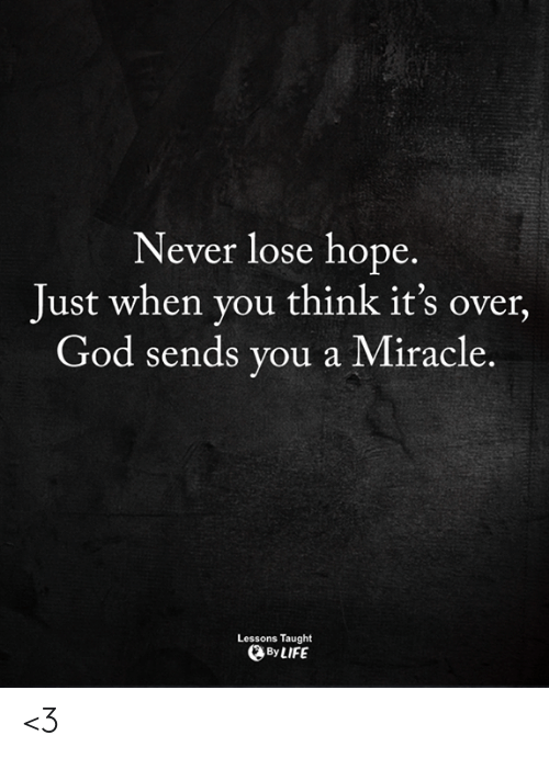 God, Life, and Memes: INever lose hope  Just when you think it's over,  God sends you a Miracle.  Lessons Taught  By LIFE <3
