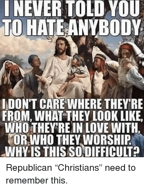 "Love, Republican, and Who: INEVER TOLD YOU  TO HATEANYBODY  IDON'T CARE WHERE THEYRE  FROM, WHAT THEY LOOK LIKE  WHO THEY RE IN LOVE WITH.  OR WHO THEY WORSHIP  WHY IS THIS SODIFFICULT? Republican ""Christians"" need to remember this."