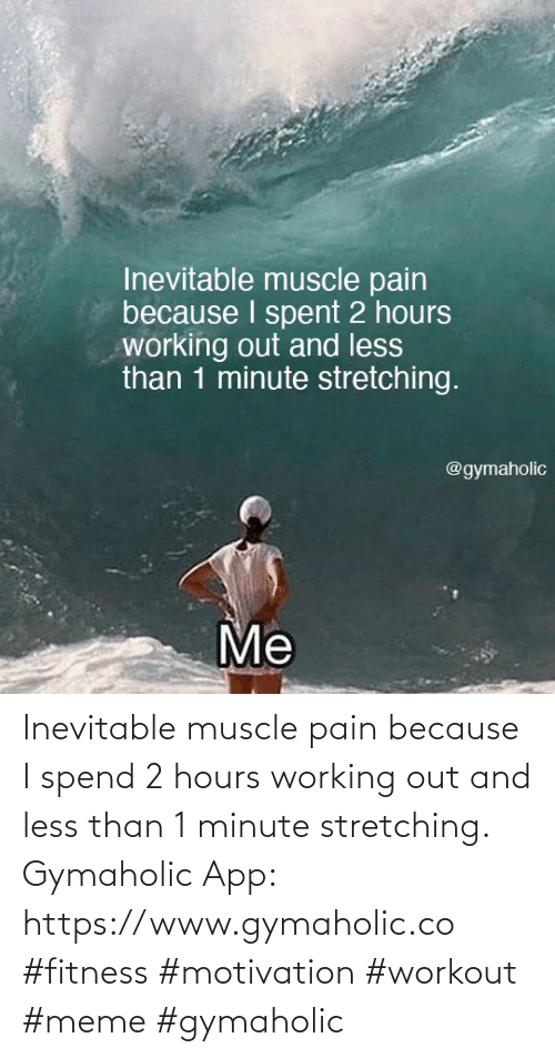 Workout Meme: Inevitable muscle pain because I spend 2 hours working out and less than 1 minute stretching.  Gymaholic App: https://www.gymaholic.co  #fitness #motivation #workout #meme #gymaholic