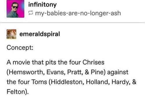 Toms: infinitony  my-babies-are-no-longer-ash  emeraldspiral  Concept:  A movie that pits the four Chrises  (Hemsworth, Evans, Pratt, & Pine) against  the four Toms (Hiddleston, Holland, Hardy, &  Felton).