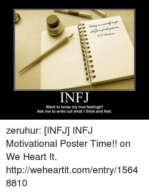 we heart it: INFJ  Want to know my true feelings?  Ask me to write out what I think and feel. zeruhur:  [INFJ] INFJ Motivational Poster Time!! on We Heart It. http://weheartit.com/entry/15648810