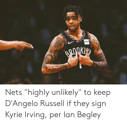 "Kyrie Irving, d'Angelo Russell, and Infor: infor Nets ""highly unlikely"" to keep D'Angelo Russell if they sign Kyrie Irving, per Ian Begley"