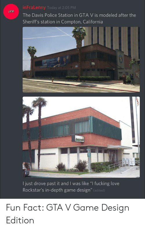 "Fucking, Gta V, and Love: inFraLenny Today at 2:05 PM  iFR  The Davis Police Station in GTA V is modeled after the  Sheriff's station in Compton, California  SHERIEE  I just drove past it and I was like ""I fucking love  Rockstar's in-depth game design"" (edited) Fun Fact: GTA V Game Design Edition"
