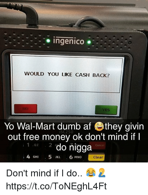 Mno: Ingenico ..  WOULD YOU LIKE CASH BACK?  YES  Yo Wal-Mart dumb af they givin  out free money ok don't mind if I  iSC250  1 z do nigga  4 GHI 5 IKL 6 MNO  Cancel  Clear Don't mind if I do.. 😂🤦♂️ https://t.co/ToNEghL4Ft