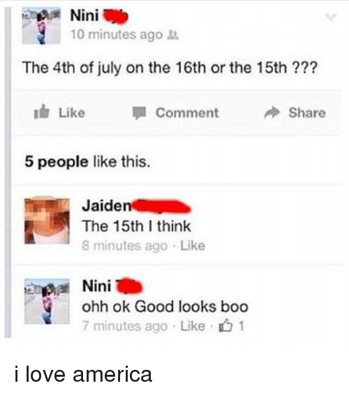 America, Boo, and Love: Ini  b  10 minutes ago  The 4th of july on the 16th or the 15th  Like  Comment  Share  5 people like this.  Jaiden  The 15th I think  8 minutes ago Like  Ini  ohh ok Good looks boo  7 minutes ago Like i love america