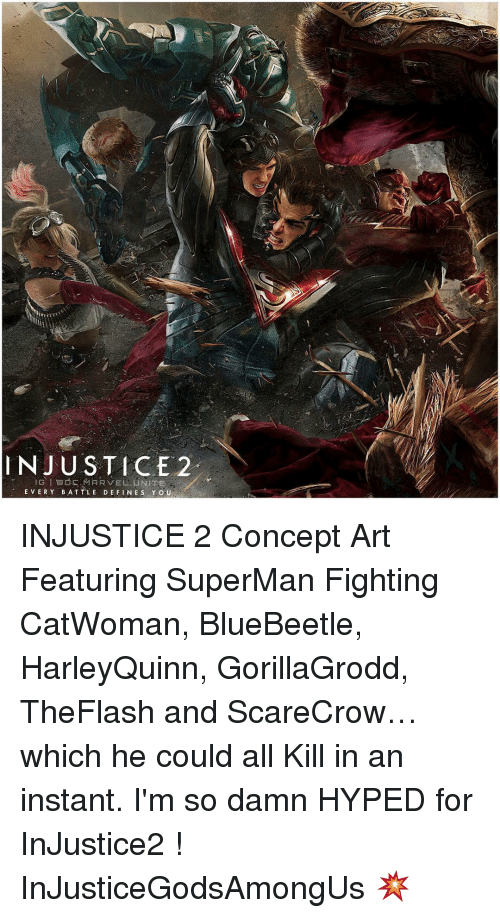Hype, Memes, and Superman: INJUSTICE 2  GIEESMARVEL UNITE  EVERY BATTLE DEFINES Y o U INJUSTICE 2 Concept Art Featuring SuperMan Fighting CatWoman, BlueBeetle, HarleyQuinn, GorillaGrodd, TheFlash and ScareCrow…which he could all Kill in an instant. I'm so damn HYPED for InJustice2 ! InJusticeGodsAmongUs 💥