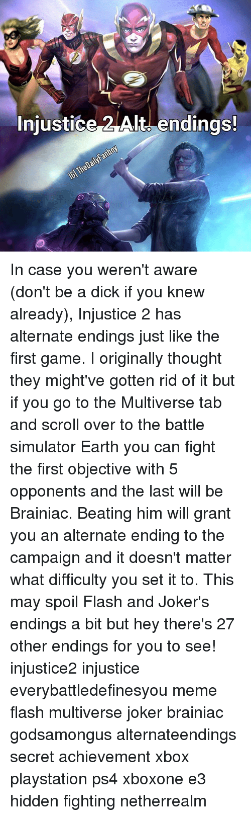Spoiles: Injustice Alt endings! In case you weren't aware (don't be a dick if you knew already), Injustice 2 has alternate endings just like the first game. I originally thought they might've gotten rid of it but if you go to the Multiverse tab and scroll over to the battle simulator Earth you can fight the first objective with 5 opponents and the last will be Brainiac. Beating him will grant you an alternate ending to the campaign and it doesn't matter what difficulty you set it to. This may spoil Flash and Joker's endings a bit but hey there's 27 other endings for you to see! injustice2 injustice everybattledefinesyou meme flash multiverse joker brainiac godsamongus alternateendings secret achievement xbox playstation ps4 xboxone e3 hidden fighting netherrealm